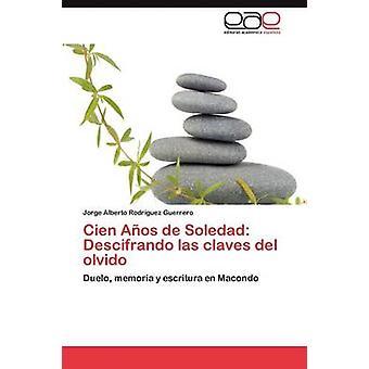 Cien Anos de Soledad Descifrando Las Claves del Olvido by Rodr Guez Guerrero & Jorge Alberto