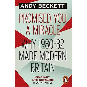 Promised You a Miracle - Why 1980-82 Made Modern Britain by Andy Becke