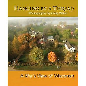 Hanging by a Thread - A Kite's View of Wisconsin by Brent Nicastro - C