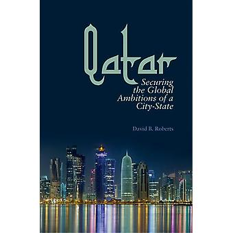 Qatar - Securing the Global Ambitions of a City-state by David B. Robe