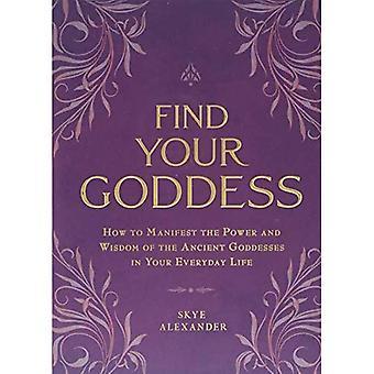 Vind uw godin: Hoe te manifesteren de macht en de wijsheid van de oude godinnen in je dagelijks leven