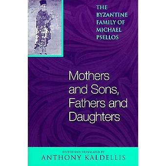 Mothers and Sons Fathers and Daughters The Byzantine Family of Michael Psellos by Psellos & Michael