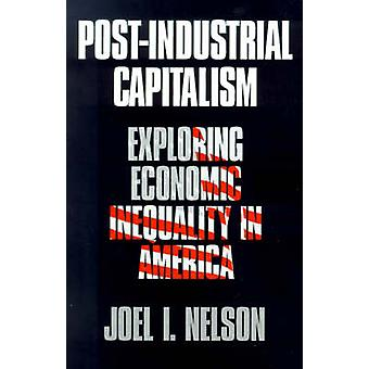 PostIndustrial Capitalism Exploring Economic Inequality in America by Nelson & Joel I.