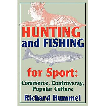 Hunting and Fishing for Sport Commerce Controversy Popular Culture by Hummel & Richard