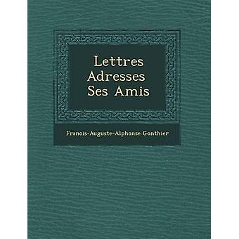 Lettres Adresses Ses Amis door Gonthier & FranoisAugusteAlphonse