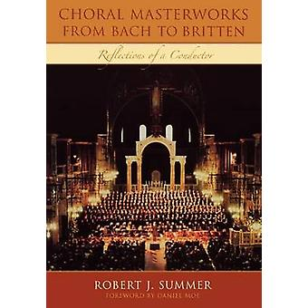 Choral Masterworks from Bach to Britten Reflections of a Conductor by Summer & Robert J.
