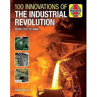 100 Innovations of the Industrial Revolution: From 1700 to 1860