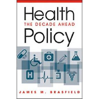 Health Policy - The Decade Ahead by James M. Brasfield - 9781588267979