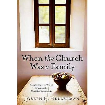 When the Church Was a Family - Recapturing Jesus' Vision for Authentic