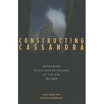 Constructing Cassandra - Reframing Intelligence Failure at the CIA - 1
