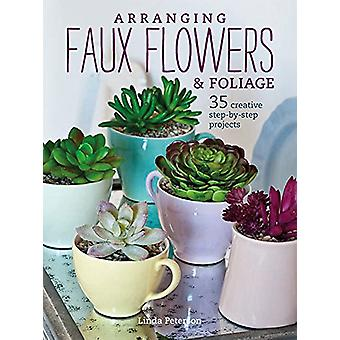Arranging Faux Flowers and Foliage - 35 Creative Step-by-Step Projects