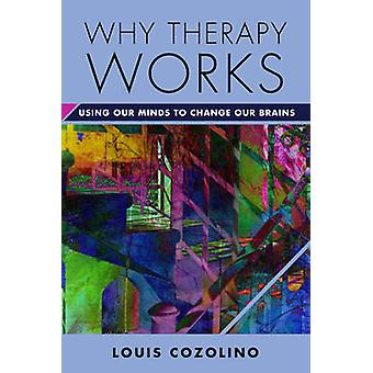 Why Therapy Works - Using Our Minds to Change Our Brains by Louis Cozo