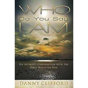 Who Do People Say I Am An Intimate Conversation With The Only Begotten Son by Clifford & Danny