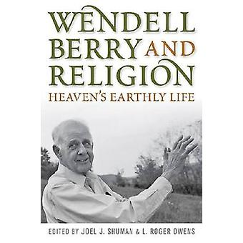 Wendell Berry and Religion Heavens Earthly Life by Shuman & Joel James