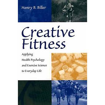 Creative Fitness Applying Health Psychology and Exercise Science to Everyday Life by Biller & Henry B.
