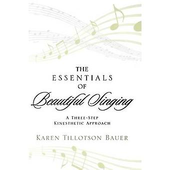 The Essentials of Beautiful Singing A ThreeStep Kinesthetic Approach by Bauer & Karen Tillotson
