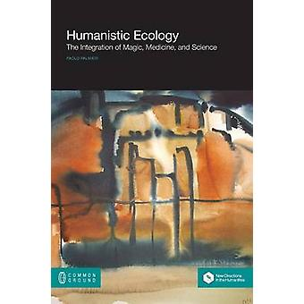 Humanistic Ecology The Integration of Magic Medicine and Science by Palmieri & Paolo