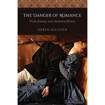 The Danger of Romance - Truth - Fantasy - and Arthurian Fictions by Dr