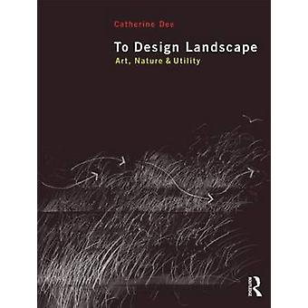 To Design Landscape - Art - Nature and Utility by Catherine Dee - 9780