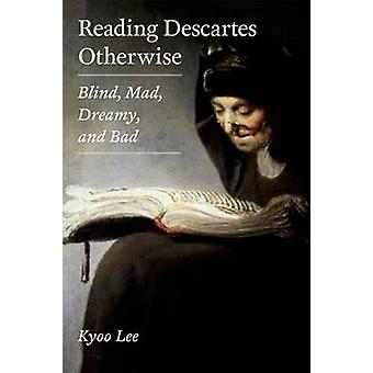 Reading Descartes Otherwise - Blind - Mad - Dreamy - and Bad by Kyoo L