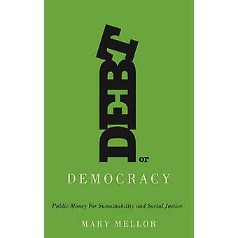Debt or Democracy Public Money for Sustainability and Social Justice by Mellor & Mary