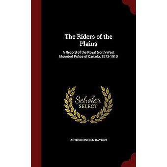 The Riders of the Plains A Record of the Royal NorthWest Mounted Police of Canada 18731910 by Haydon & Arthur Lincoln