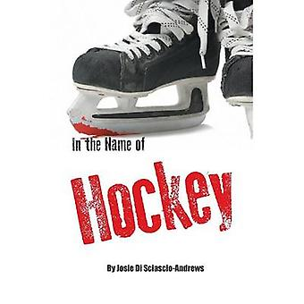 In the Name of Hockey  A closer look at emotional abuse in boys hockey and other sports. by Di SciascioAndrews & Josie