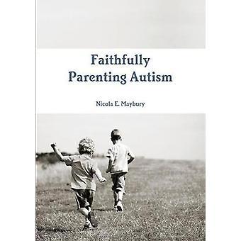Faithfully Parenting Autism by Maybury & Nicola E.