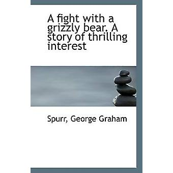 A Fight with a Grizzly Bear. a Story of Thrilling Interest by Spurr G
