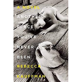 Another Place You've Never Been - A Novel by Rebecca Kauffman - 978159