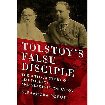 Tolstoy's False Disciple - The Untold Story of Leo Tolstoy and Vladimi