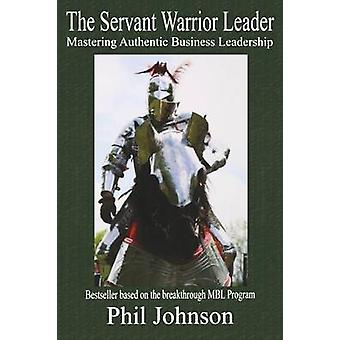 Servant Warrior Leader - Mastering Authentic Business Leadership by Ph