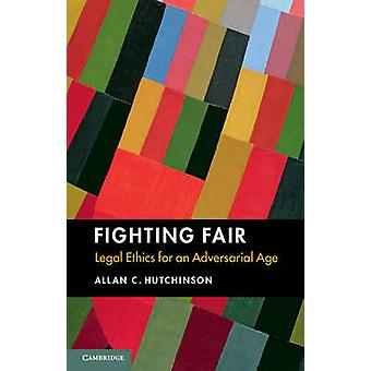 Fighting Fair - Legal Ethics for an Adversarial Age by Allan C. Hutchi