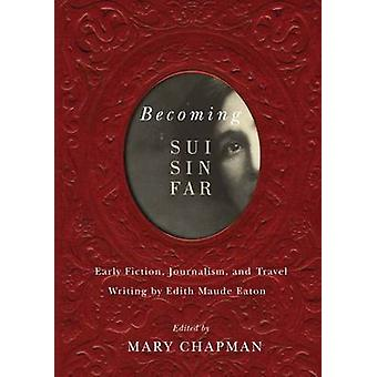 Becoming Sui Sin Far - Early Fiction - Journalism - and Travel Writing
