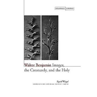 Walter Benjamin - Images - the Creaturely - and the Holy by Sigrid Wei