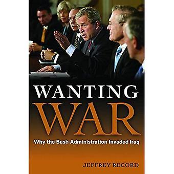 Vill ha krig: Varför Bush-administrationen invaderade Irak