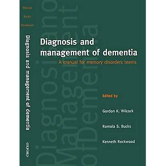 Diagnosis and Management of Dementia A Manual for Memory Disorders Teams by Wilcock & Gordon K.