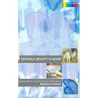 A Terrible Beauty Is Born Clones Genes and the Future of Mankind by Curran & Brendan