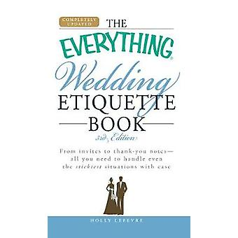 The Everything Wedding Etiquette Book From Invites to Thank You Notes  All You Need to Handle Even the Stickiest Situations with Ease by Lefevre & Holly