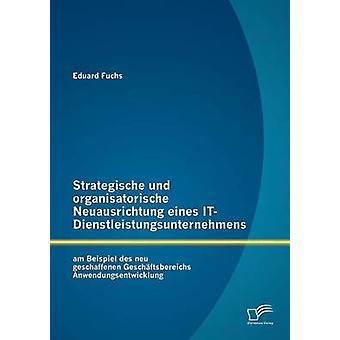 Strategische und organisatorische Neuausrichtung eines ITDienstleistungsunternehmens am Beispiel des neu geschaffenen Geschftsbereichs Anwendungsentwicklung by Fuchs & Eduard