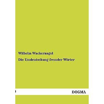 Die Umdeutschung fremder Wrter by Wackernagel & Wilhelm