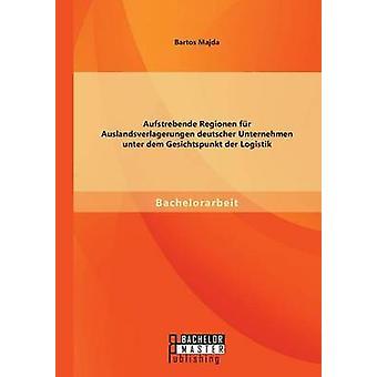 Aufstrebende Regionen Fu R Auslandsverlagerungen Deutscher Unternehmen Unter Dem Gesichtspunkt Der Logistik door Majda & Bartos