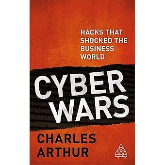 Cyber Wars - Hacks that Shocked the Business World by Charles Arthur -