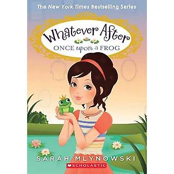 Whatever After - #8 Once Upon a Frog by Sarah Mlynowski - 978054574663