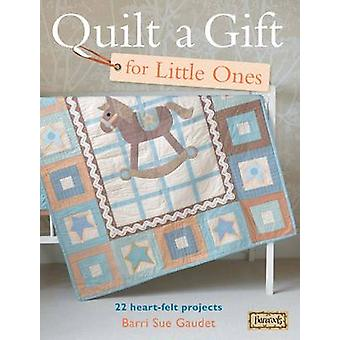 Quilt a Gift for Little Ones - 22 Heart-Felt Projects by Barri Sue Gau