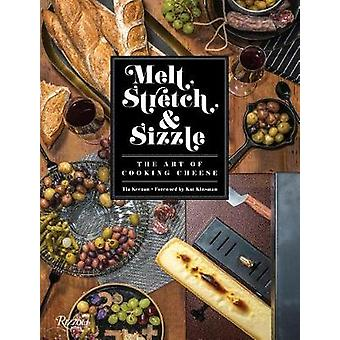 Melt - Stretch - and Sizzle - The Art of Cooking Cheese - Recipes for F