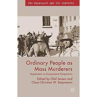 Ordinary People as Mass Murderers - Perpetrators in Comparative Perspe