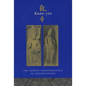 Kuan-Yin - The Chinese Transformation of Avalokitesvara by Chun-Fang Y