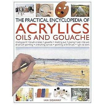 Practical Encyclopedia of Acrylics, Oils and Gouache: Mixing Paint, Brush Strokes, Gouache, Masking Out, Glazing, Wet-into-wet, Drybrush Painting, ... Canvas, Painting with Knives, Light to Dark