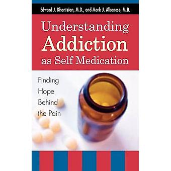 Understanding Addiction as Self Medication Finding Hope Behind the Pain by Khantzian & Edward J.